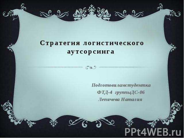 Стратегия логистического аутсорсинга Подготовиламстудентка ФТД-4 группыДС-06 Лепичева Наталия