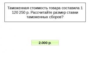 Таможенная стоимость товара составила 1 120 250 р. Рассчитайте размер ставки там