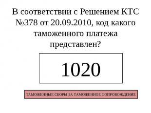 В соответствии с Решением КТС №378 от 20.09.2010, код какого таможенного платежа