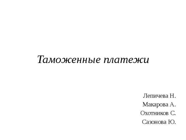 Таможенные платежи Лепичева Н. Макарова А. Охотников С. Сазонова Ю.