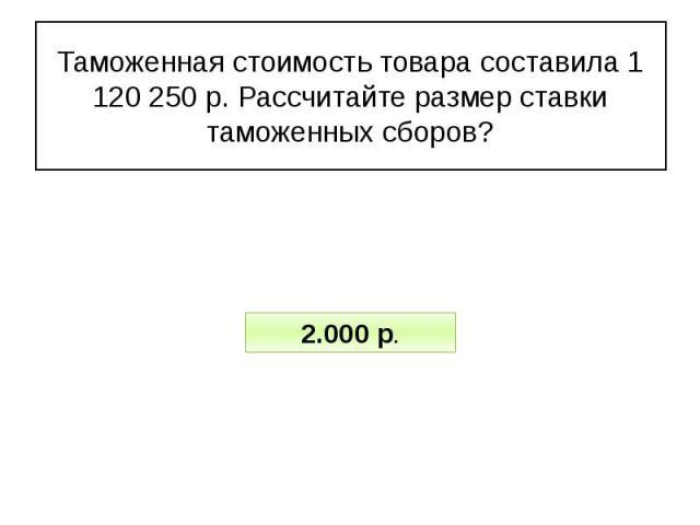 Таможенная стоимость товара составила 1 120 250 р. Рассчитайте размер ставки таможенных сборов?