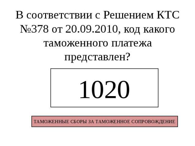 В соответствии с Решением КТС №378 от 20.09.2010, код какого таможенного платежа представлен?