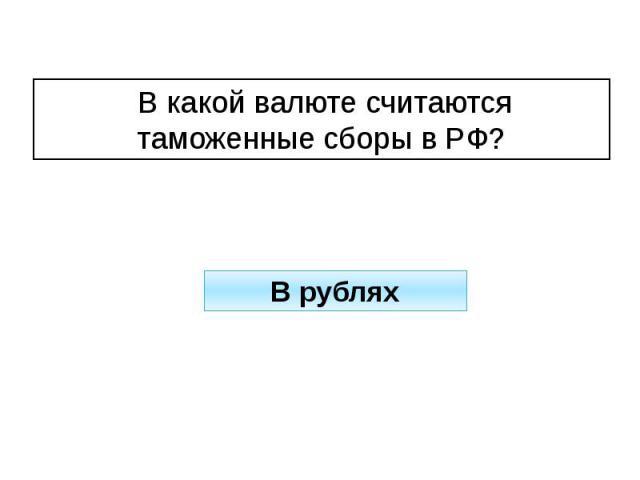 В какой валюте считаются таможенные сборы в РФ?