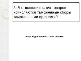 3. В отношении каких товаров исчисляются таможенные сборы таможенными органами?