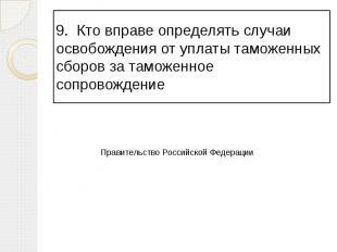 9. Кто вправе определять случаи освобождения от уплаты таможенных сборов за тамо