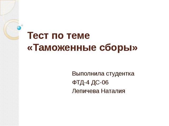 Тест по теме «Таможенные сборы» Выполнила студентка ФТД-4 ДС-06 Лепичева Наталия