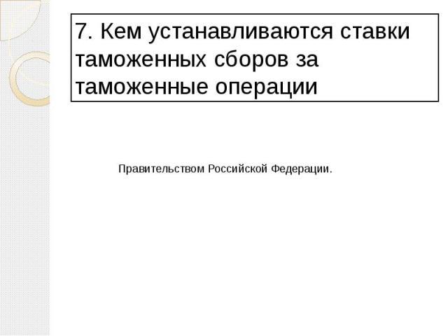 7. Кем устанавливаются ставки таможенных сборов за таможенные операции