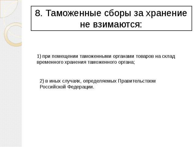 8. Таможенные сборы за хранение не взимаются: