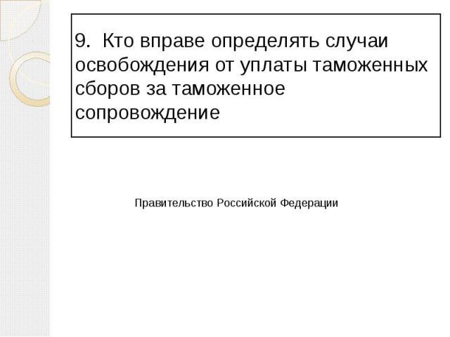 9. Кто вправе определять случаи освобождения от уплаты таможенных сборов за таможенное сопровождение