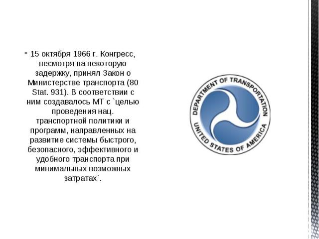 15 октября 1966 г. Конгресс, несмотря на некоторую задержку, принял Закон о Министерстве транспорта (80 Stat. 931). В соответствии с ним создавалось МТ с `целью проведения нац. транспортной политики и программ, направленных на развитие системы быстр…