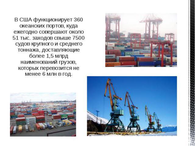 В США функционирует 360 океанских портов, куда ежегодно совершают около 51 тыс. заходов свыше 7500 судов крупного и среднего тоннажа, доставляющие более 1,5 млрд наименований грузов, которых перевозится не менее 6 млн в год. В США функционирует 360 …
