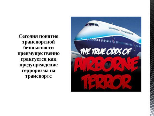 Сегодня понятие транспортной безопасности преимущественно трактуется как предупреждение терроризма на транспорте Сегодня понятие транспортной безопасности преимущественно трактуется как предупреждение терроризма на транспорте