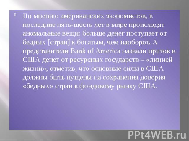 По мнению американских экономистов, в последние пять-шесть лет в мире происходят аномальные вещи: больше денег поступает от бедных [стран] к богатым, чем наоборот. А представители Bank of America назвали приток в США денег от ресурсных государств – …