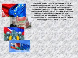 Обобщая, можно сказать, что скорее всего в ближайшем будущем Белоруссия вряд ли