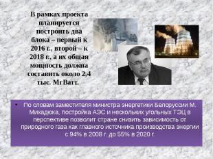 По словам заместителя министра энергетики Белоруссии М. Михадюка, постройка АЭС