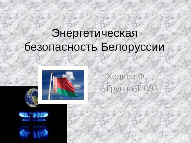 Энергетическая безопасность Белоруссии Ходиев Ф. Группа Т-093