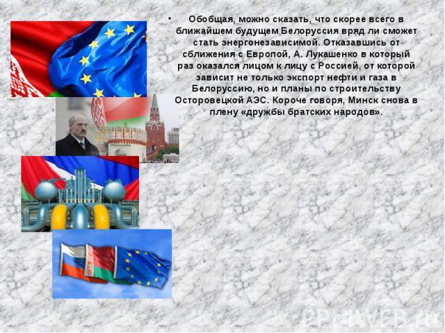 Обобщая, можно сказать, что скорее всего в ближайшем будущем Белоруссия вряд ли сможет стать энергонезависимой. Отказавшись от сближения с Европой, А. Лукашенков который разоказался лицом к лицу с Россией, от которой зависит не только эк…