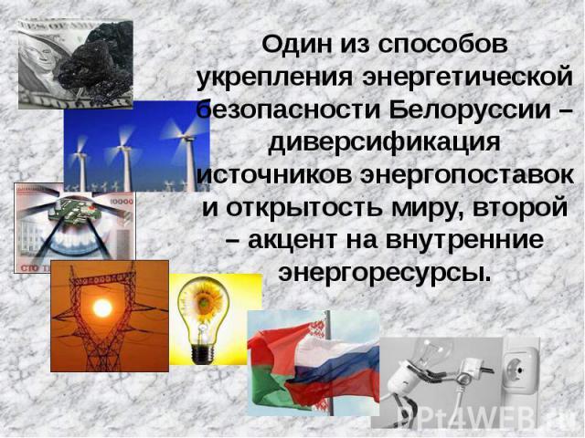 Один из способов укрепления энергетической безопасности Белоруссии – диверсификация источников энергопоставок и открытость миру, второй – акцент на внутренние энергоресурсы. Один из способов укрепления энергетической безопасности Белоруссии – диверс…