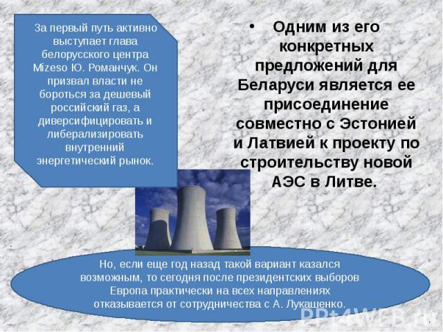 Одним из его конкретных предложений для Беларуси является ее присоединение совместно с Эстонией и Латвией к проекту по строительству новой АЭС в Литве. Одним из его конкретных предложений для Беларуси является ее присоединение совместно с Эстонией и…