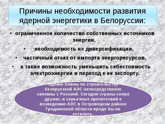 Причины необходимости развития ядерной энергетики в Белоруссии: ограниченное количество собственных источников энергии, необходимость их диверсификации, частичный отказ от импорта энергоресурсов, а также возможность уменьшить себестоимость электроэн…