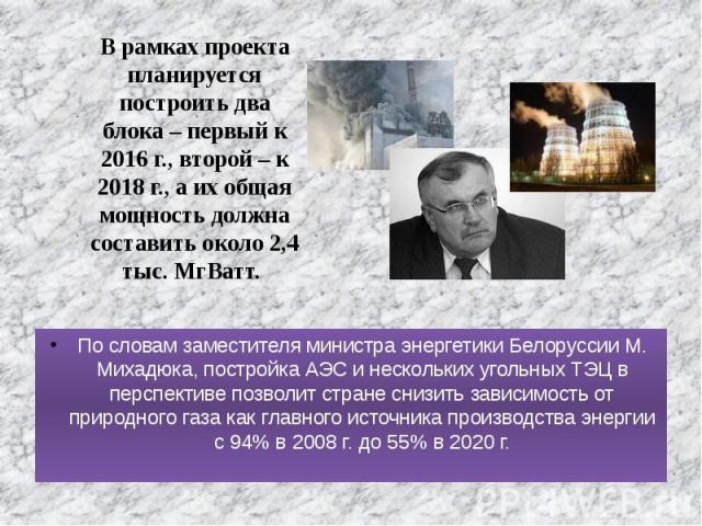 По словам заместителя министра энергетики Белоруссии М. Михадюка, постройка АЭС и нескольких угольных ТЭЦ в перспективе позволит стране снизить зависимость от природного газа как главного источника производства энергии с 94% в 2008 г. до 55% в 2020 …