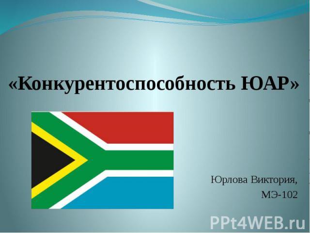 «Конкурентоспособность ЮАР»   Юрлова Виктория, МЭ-102
