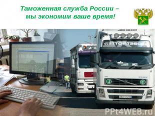 Таможенная служба России – мы экономим ваше время!