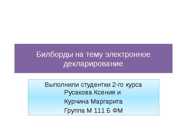 Билборды на тему электронное декларирование Выполнили студентки 2-го курса Русакова Ксения и Курчина Маргарита Группа М 111 Б ФМ