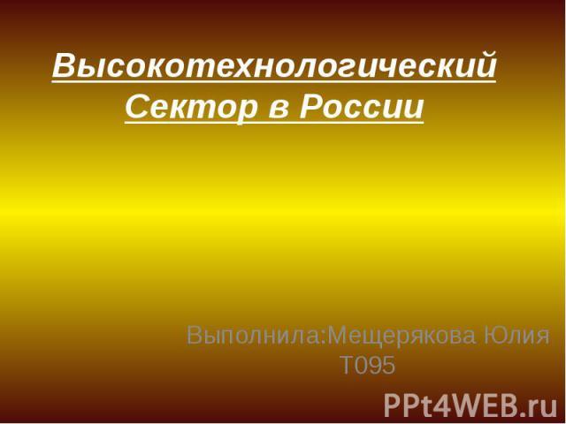 Высокотехнологический Сектор в России Выполнила:Мещерякова Юлия Т095