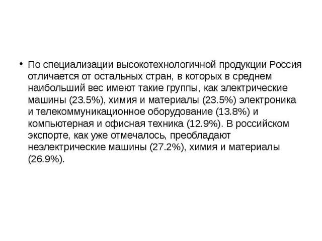 По специализации высокотехнологичной продукции Россия отличается от остальных стран, в которых в среднем наибольший вес имеют такие группы, как электрические машины (23.5%), химия и материалы (23.5%) электроника и телекоммуникационное оборудование (…