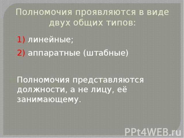 Полномочия проявляются в виде двух общих типов: 1) линейные; 2) аппаратные (штабные) Полномочия представляются должности, а не лицу, её занимающему.