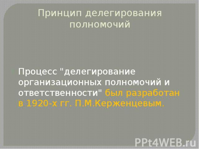 """Принцип делегирования полномочий Процесс """"делегирование организационных полномочий и ответственности"""" был разработан в 1920-х гг. П.М.Керженцевым."""
