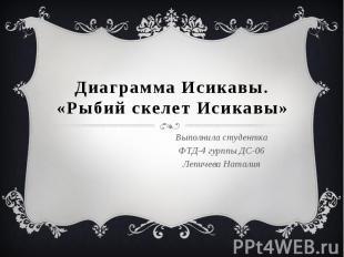 Диаграмма Исикавы. «Рыбий скелет Исикавы» Выполнила студентка ФТД-4 гурппы ДС-06