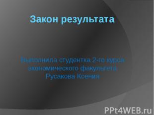 Закон результата Выполнила студентка 2-го курса экономического факультета Русако