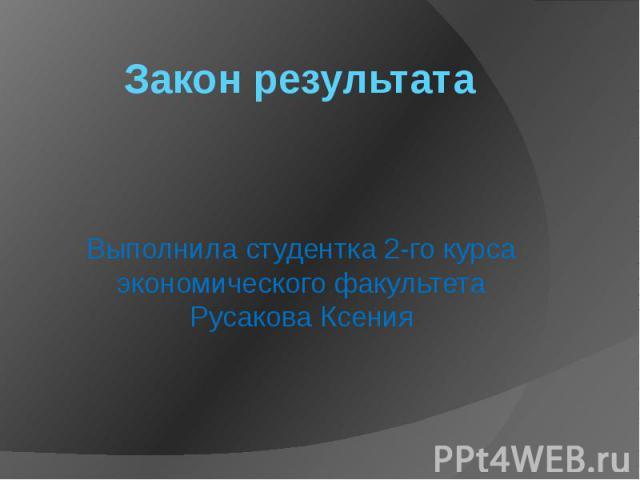 Закон результата Выполнила студентка 2-го курса экономического факультета Русакова Ксения