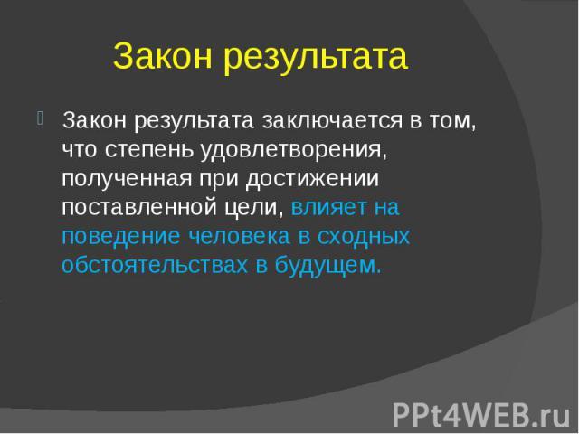 Закон результата Закон результата заключается в том, что степень удовлетворения, полученная при достижении поставленной цели, влияет на поведение человека в сходных обстоятельствах в будущем.