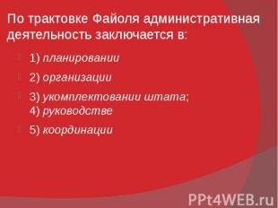 По трактовке Файоля административная деятельность заключается в: 1)планиро