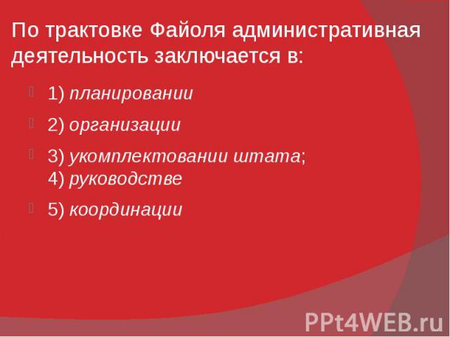 По трактовке Файоля административная деятельность заключается в: 1)планировании 2)организации 3)укомплектовании штата; 4)руководстве 5)координации