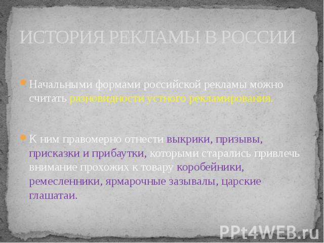 ИСТОРИЯ РЕКЛАМЫ В РОССИИ Начальными формами российской рекламы можно считать разновидности устного рекламирования. К ним правомерно отнести выкрики, призывы, присказки и прибаутки, которыми старались привлечь внимание прохожих к товару коробейники, …