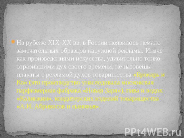 На рубеже XIX-XX вв. в России появилось немало замечательных образцов наружной рекламы. Иначе как произведениями искусства, удивительно тонко отразившими дух своего времени, не назовешь плакаты с рекламой духов товарищества «Брокарь и Ко» (это произ…