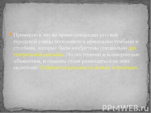 Примерно в это же время декорации русской городской улицы пополняются афишными тумбами и столбами, которые были изобретены специально для театральной рекламы. Но постепенно и коммерческие объявления, и плакаты стали размещаться на этих носителях. По…