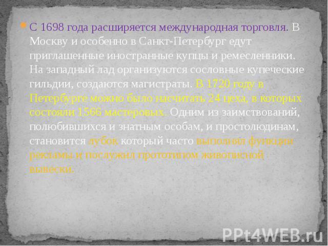 С 1698 года расширяется международная торговля. В Москву и особенно в Санкт-Петербург едут приглашенные иностранные купцы и ремесленники. На западный лад организуются сословные купеческие гильдии, создаются магистраты. В 1720 году в Петербурге можно…