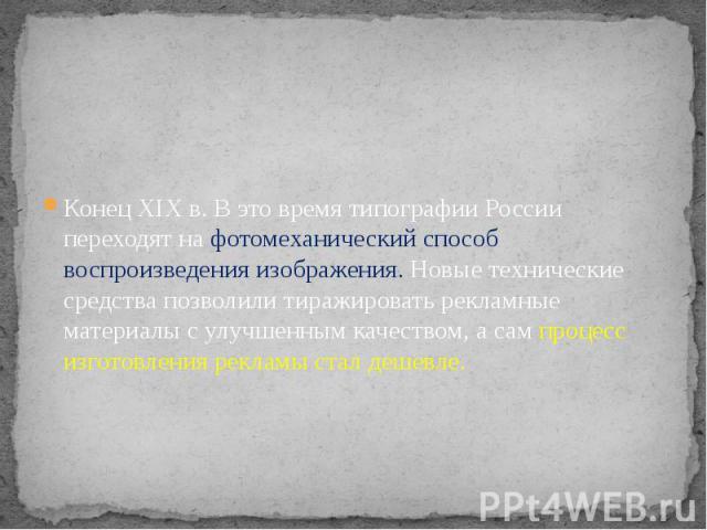 Конец XIX в. В это время типографии России переходят на фотомеханический способ воспроизведения изображения. Новые технические средства позволили тиражировать рекламные материалы с улучшенным качеством, а сам процесс изготовления рекламы стал дешевле.