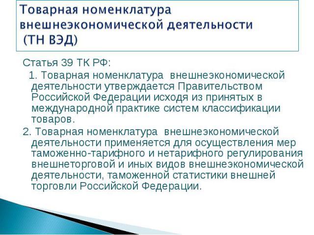 Статья 39 ТК РФ: Статья 39 ТК РФ: 1. Товарная номенклатура внешнеэкономической деятельности утверждается Правительством Российской Федерации исходя из принятых в международной практике систем классификации товаров. 2. Товарная номенклатура внешнеэко…