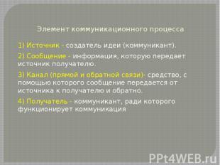 Элемент коммуникационного процесса 1) Источник - создатель идеи (коммуникант). 2