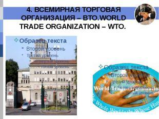 4. ВСЕМИРНАЯ ТОРГОВАЯ ОРГАНИЗАЦИЯ – ВТО.WORLD TRADE ORGANIZATION – WTO.
