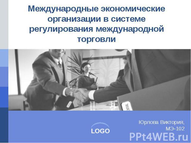 Международные экономические организации в системе регулирования международной торговли
