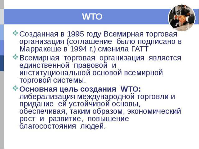 WTO Созданная в 1995 году Всемирная торговая организация (соглашение было подписано в Марракеше в 1994 г.) сменила ГАТТ Всемирная торговая организация является единственной правовой и институциональной основой всемирной торговой системы. Основная це…