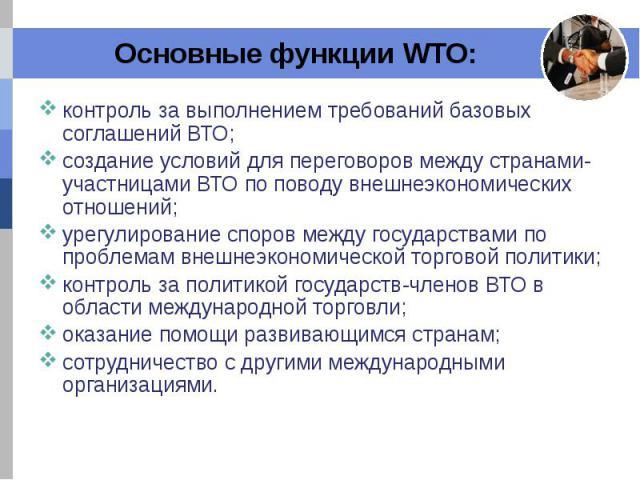 Основные функции WTO: контроль за выполнением требований базовых соглашений ВТО; создание условий для переговоров между странами-участницами ВТО по поводу внешнеэкономических отношений; урегулирование споров между государствами по проблемам внешнеэк…