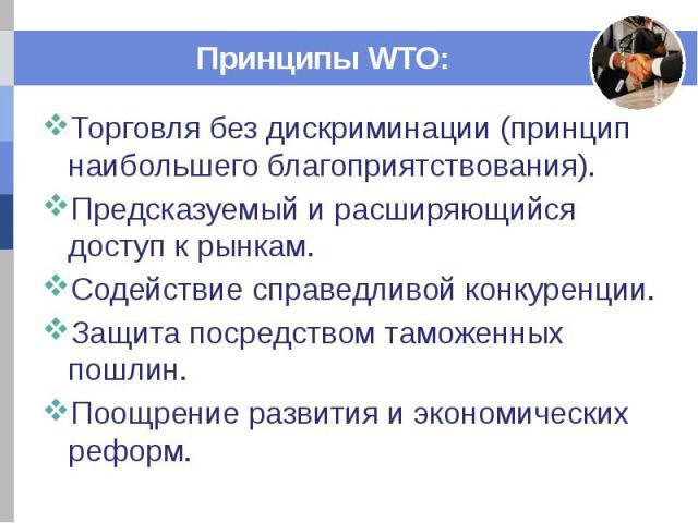 Принципы WTO: Торговля без дискриминации (принцип наибольшего благоприятствования). Предсказуемый и расширяющийся доступ к рынкам. Содействие справедливой конкуренции. Защита посредством таможенных пошлин. Поощрение развития и экономических реформ.
